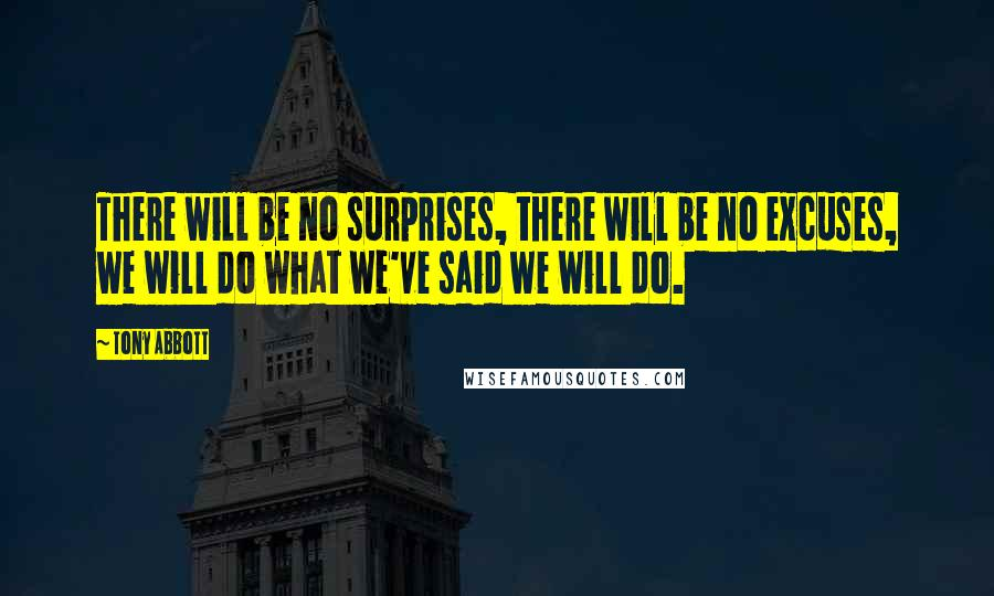 Tony Abbott quotes: There will be no surprises, there will be no excuses, we will do what we've said we will do.