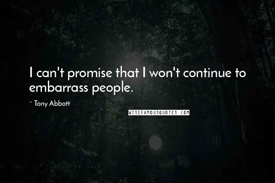 Tony Abbott quotes: I can't promise that I won't continue to embarrass people.