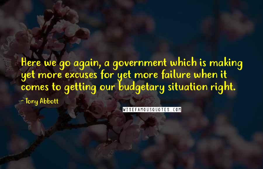 Tony Abbott quotes: Here we go again, a government which is making yet more excuses for yet more failure when it comes to getting our budgetary situation right.