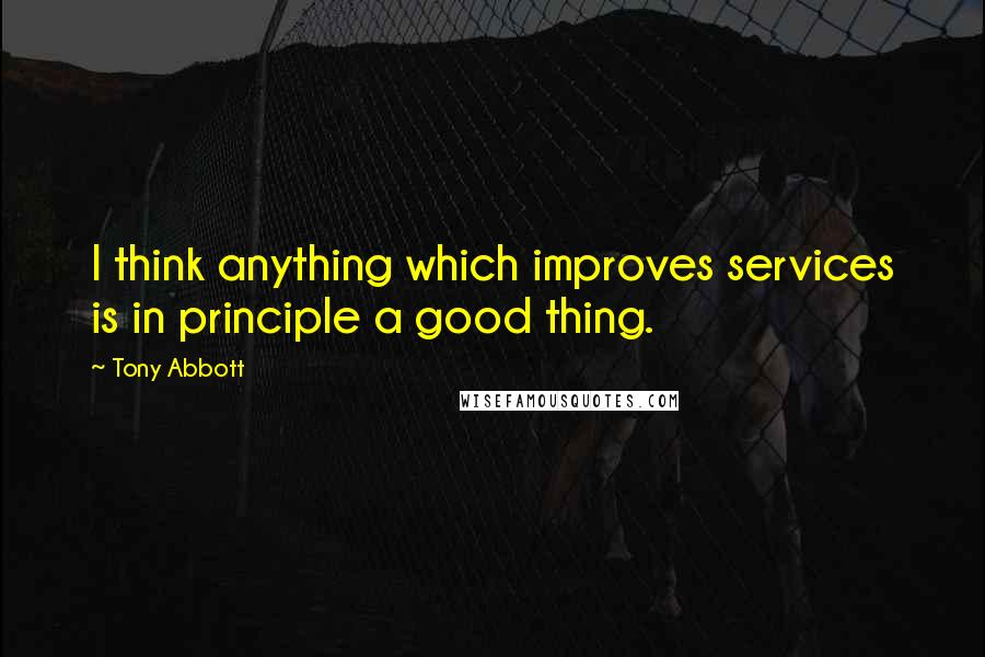 Tony Abbott quotes: I think anything which improves services is in principle a good thing.