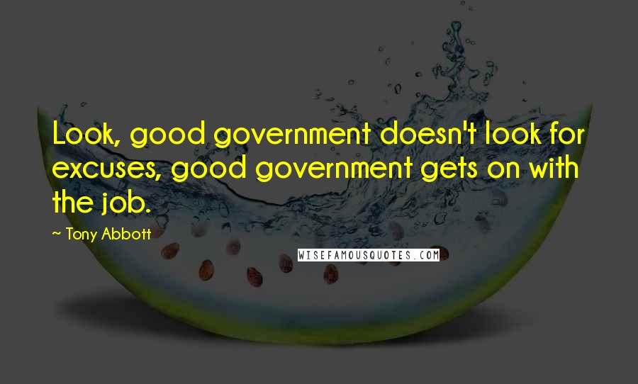 Tony Abbott quotes: Look, good government doesn't look for excuses, good government gets on with the job.