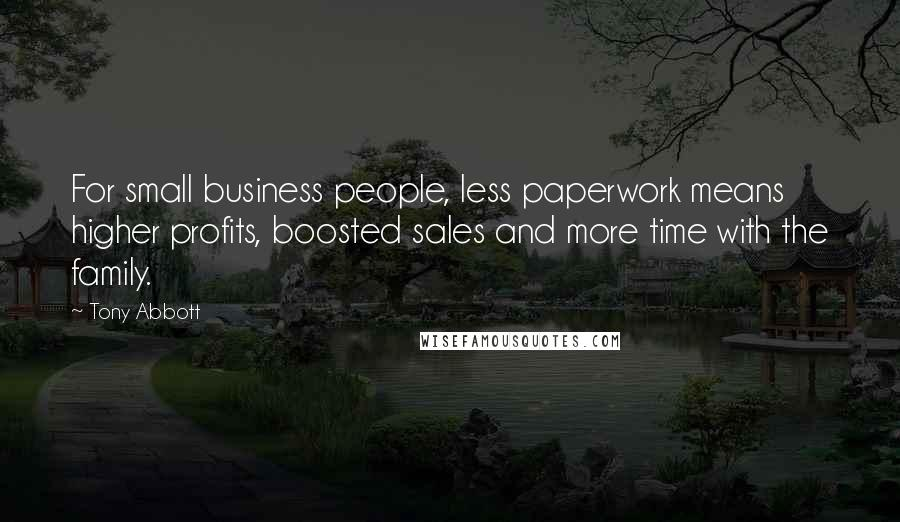 Tony Abbott quotes: For small business people, less paperwork means higher profits, boosted sales and more time with the family.