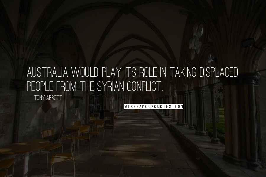 Tony Abbott quotes: Australia would play its role in taking displaced people from the Syrian conflict.