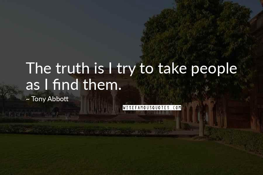 Tony Abbott quotes: The truth is I try to take people as I find them.