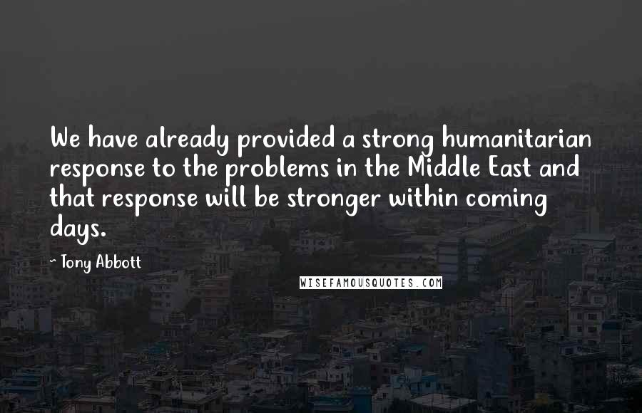 Tony Abbott quotes: We have already provided a strong humanitarian response to the problems in the Middle East and that response will be stronger within coming days.