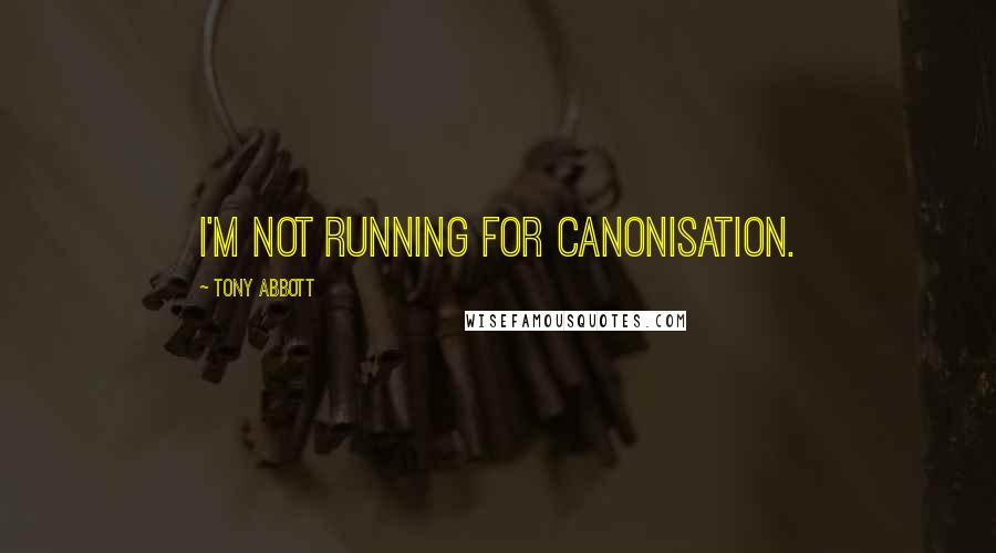 Tony Abbott quotes: I'm not running for canonisation.