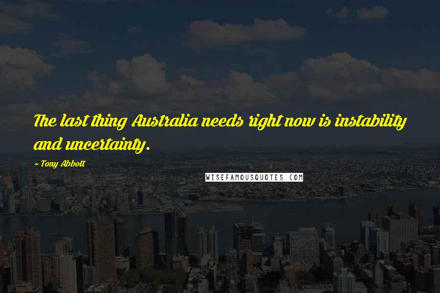 Tony Abbott quotes: The last thing Australia needs right now is instability and uncertainty.