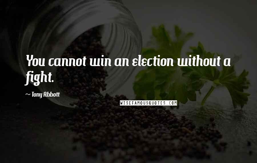Tony Abbott quotes: You cannot win an election without a fight.