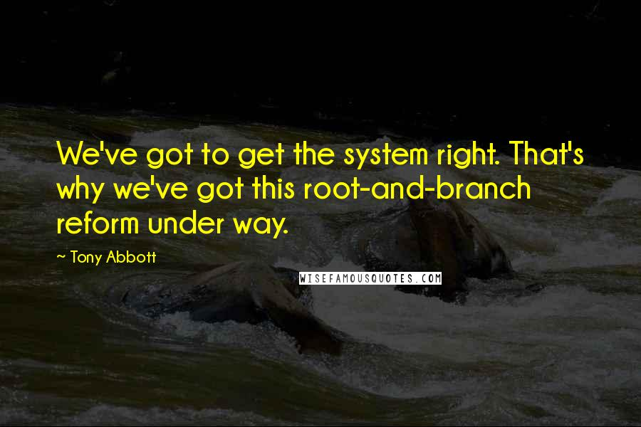 Tony Abbott quotes: We've got to get the system right. That's why we've got this root-and-branch reform under way.