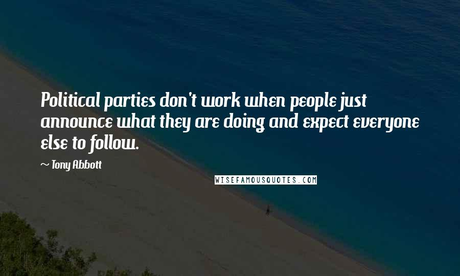 Tony Abbott quotes: Political parties don't work when people just announce what they are doing and expect everyone else to follow.