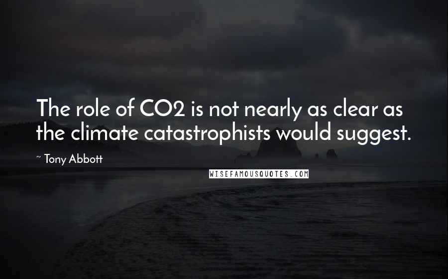 Tony Abbott quotes: The role of CO2 is not nearly as clear as the climate catastrophists would suggest.