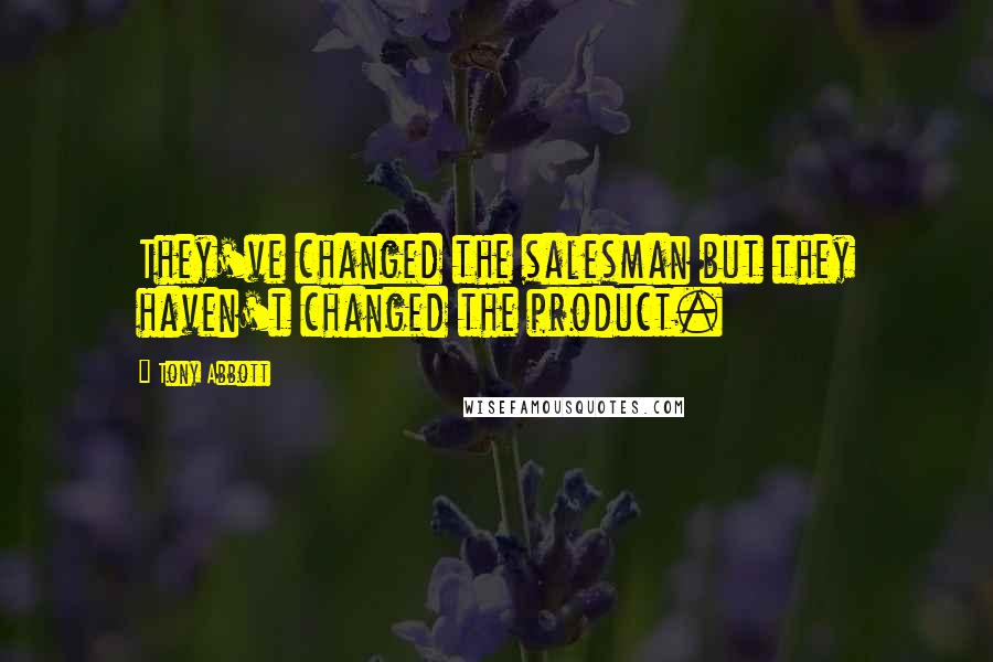 Tony Abbott quotes: They've changed the salesman but they haven't changed the product.
