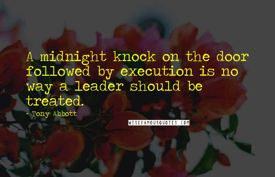 Tony Abbott quotes: A midnight knock on the door followed by execution is no way a leader should be treated.