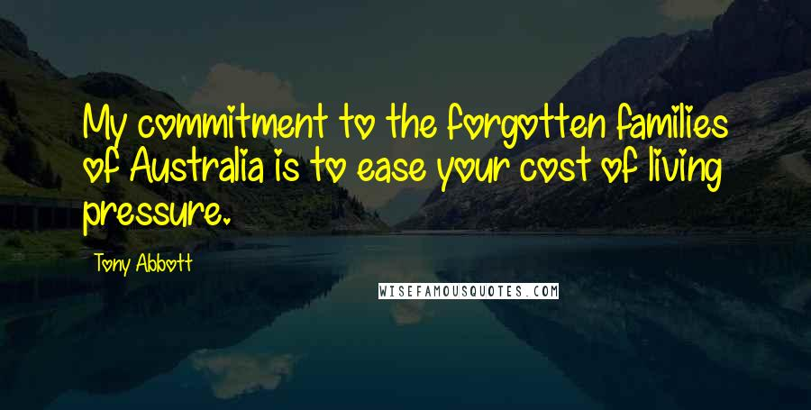 Tony Abbott quotes: My commitment to the forgotten families of Australia is to ease your cost of living pressure.