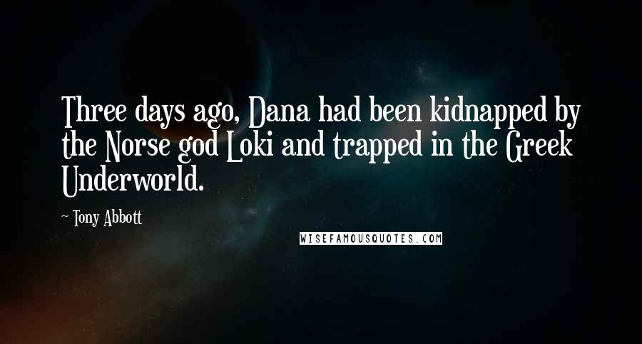 Tony Abbott quotes: Three days ago, Dana had been kidnapped by the Norse god Loki and trapped in the Greek Underworld.