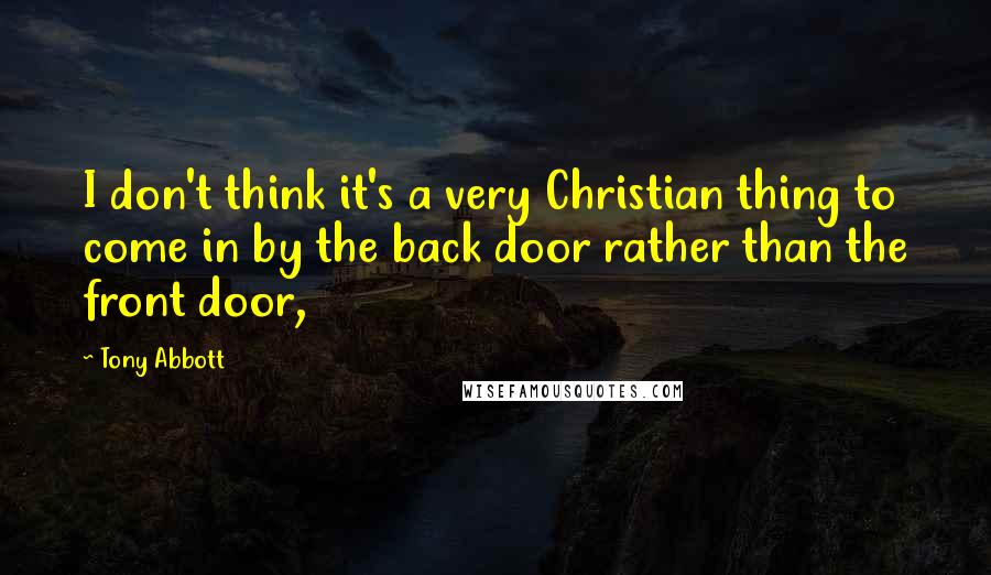 Tony Abbott quotes: I don't think it's a very Christian thing to come in by the back door rather than the front door,