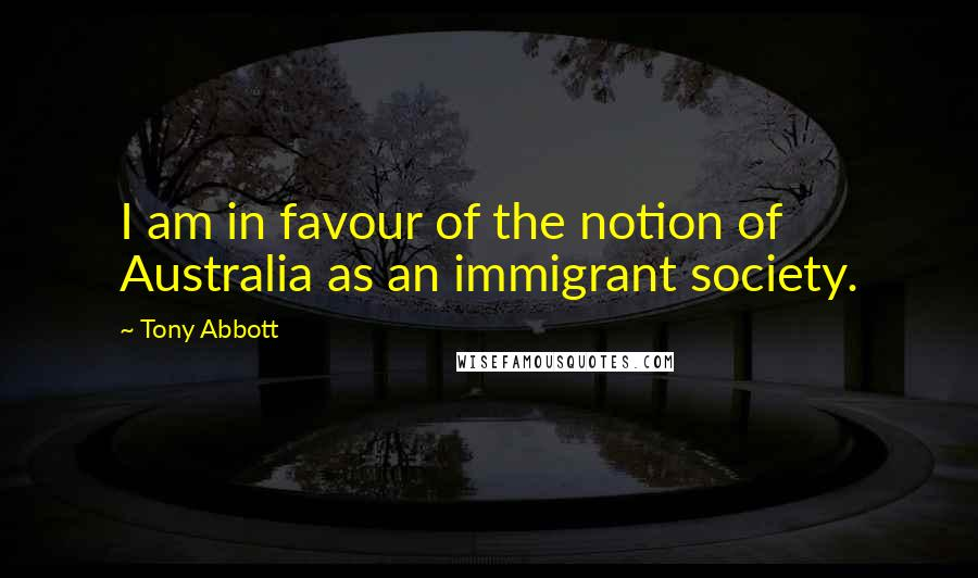 Tony Abbott quotes: I am in favour of the notion of Australia as an immigrant society.