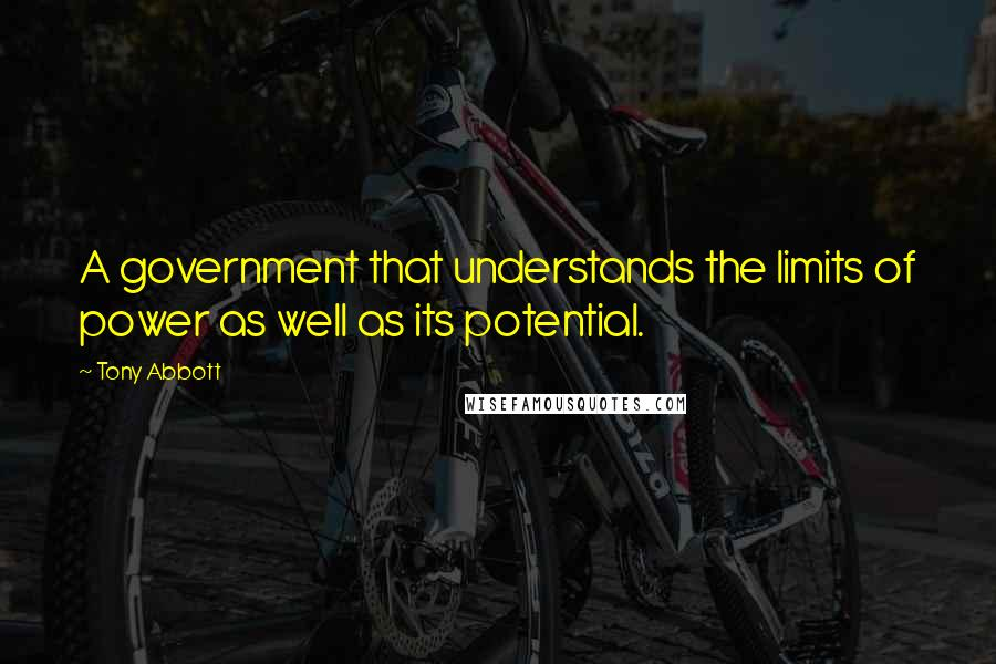 Tony Abbott quotes: A government that understands the limits of power as well as its potential.