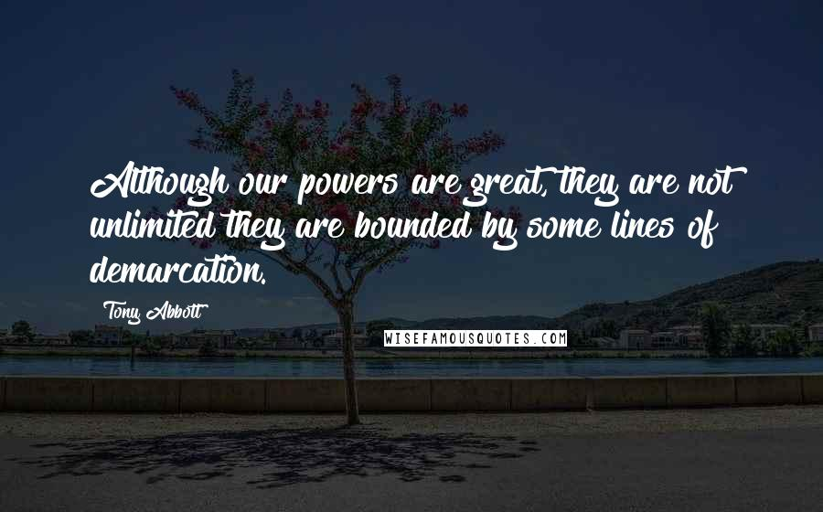Tony Abbott quotes: Although our powers are great, they are not unlimited they are bounded by some lines of demarcation.