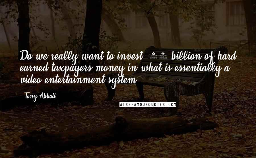 Tony Abbott quotes: Do we really want to invest $50 billion of hard earned taxpayers money in what is essentially a video entertainment system?