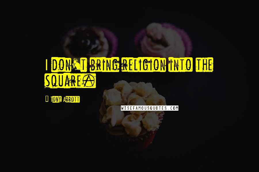 Tony Abbott quotes: I don't bring religion into the square.