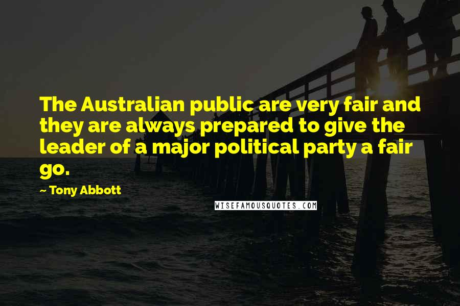 Tony Abbott quotes: The Australian public are very fair and they are always prepared to give the leader of a major political party a fair go.