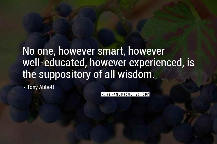 Tony Abbott quotes: No one, however smart, however well-educated, however experienced, is the suppository of all wisdom.