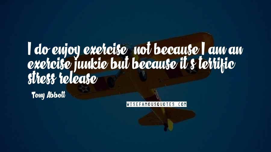 Tony Abbott quotes: I do enjoy exercise, not because I am an exercise junkie but because it's terrific stress release.