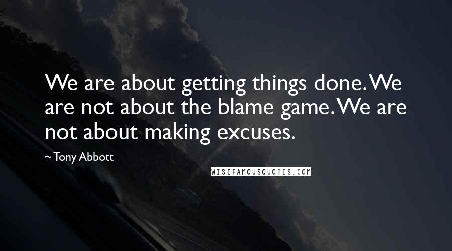 Tony Abbott quotes: We are about getting things done. We are not about the blame game. We are not about making excuses.