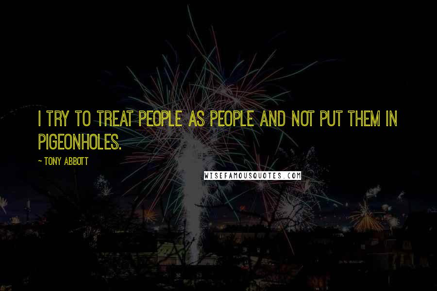 Tony Abbott quotes: I try to treat people as people and not put them in pigeonholes.