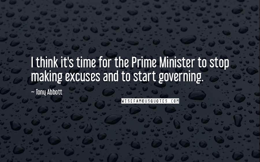 Tony Abbott quotes: I think it's time for the Prime Minister to stop making excuses and to start governing.