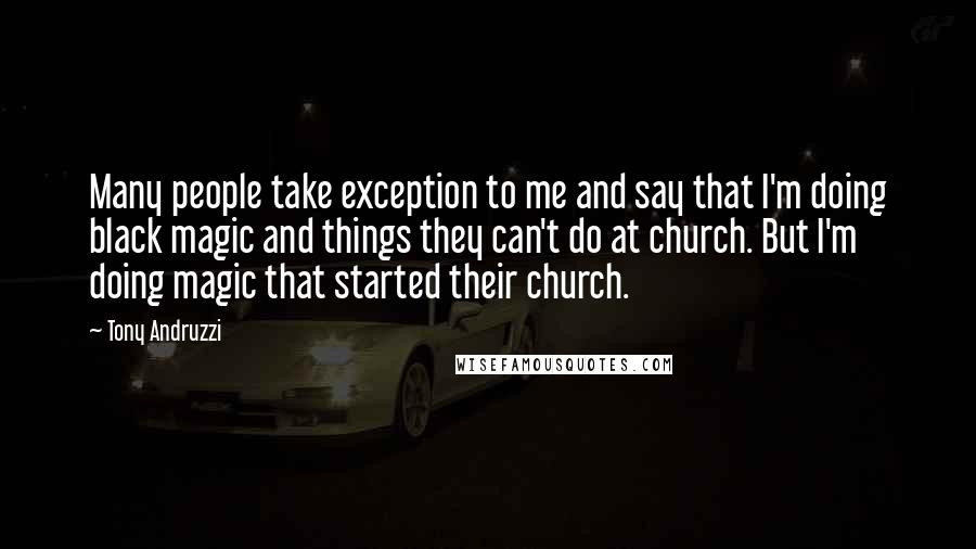 Tony Andruzzi quotes: Many people take exception to me and say that I'm doing black magic and things they can't do at church. But I'm doing magic that started their church.
