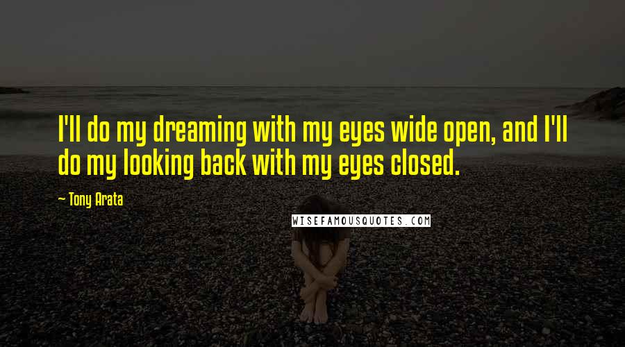 Tony Arata quotes: I'll do my dreaming with my eyes wide open, and I'll do my looking back with my eyes closed.