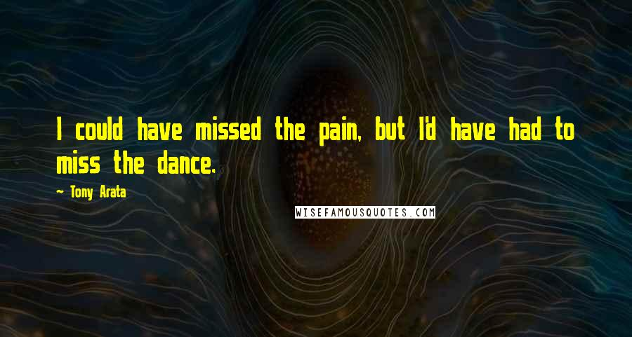 Tony Arata quotes: I could have missed the pain, but I'd have had to miss the dance.