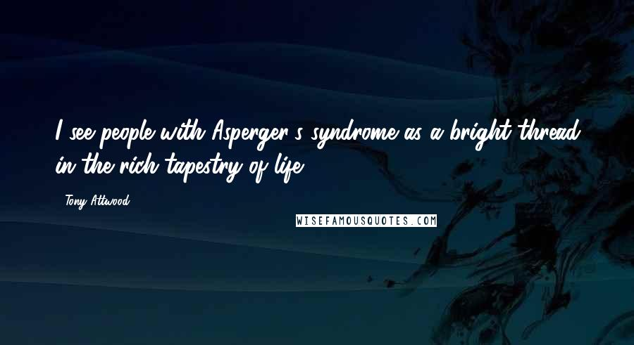 Tony Attwood quotes: I see people with Asperger's syndrome as a bright thread in the rich tapestry of life.
