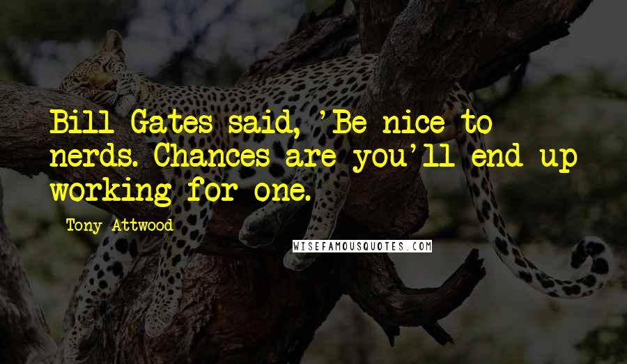 Tony Attwood quotes: Bill Gates said, 'Be nice to nerds. Chances are you'll end up working for one.