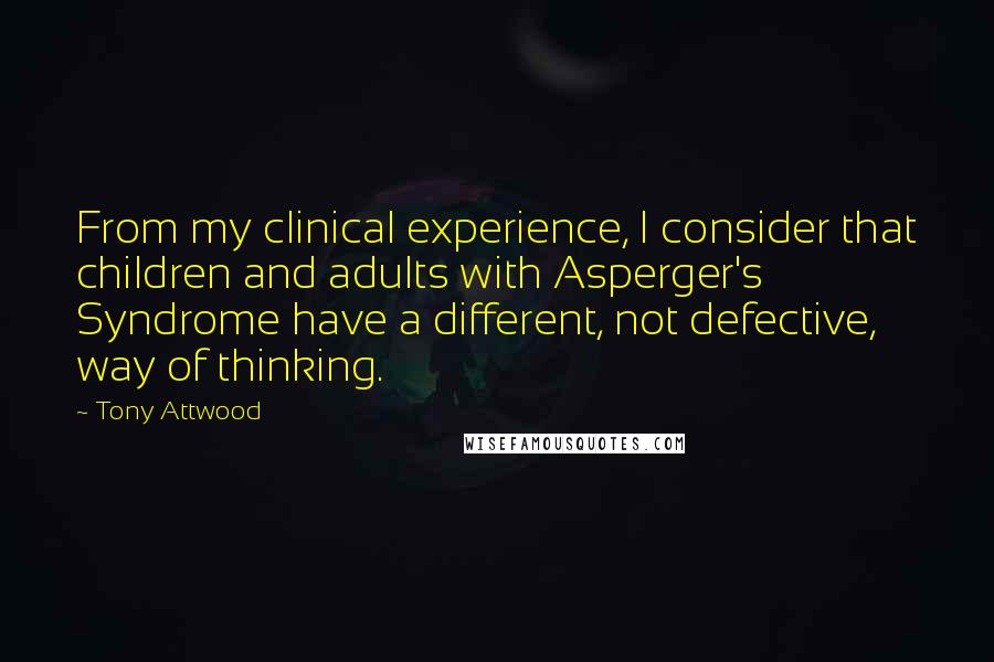 Tony Attwood quotes: From my clinical experience, I consider that children and adults with Asperger's Syndrome have a different, not defective, way of thinking.