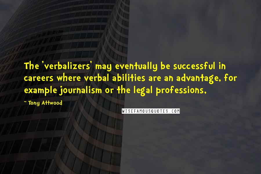 Tony Attwood quotes: The 'verbalizers' may eventually be successful in careers where verbal abilities are an advantage, for example journalism or the legal professions,