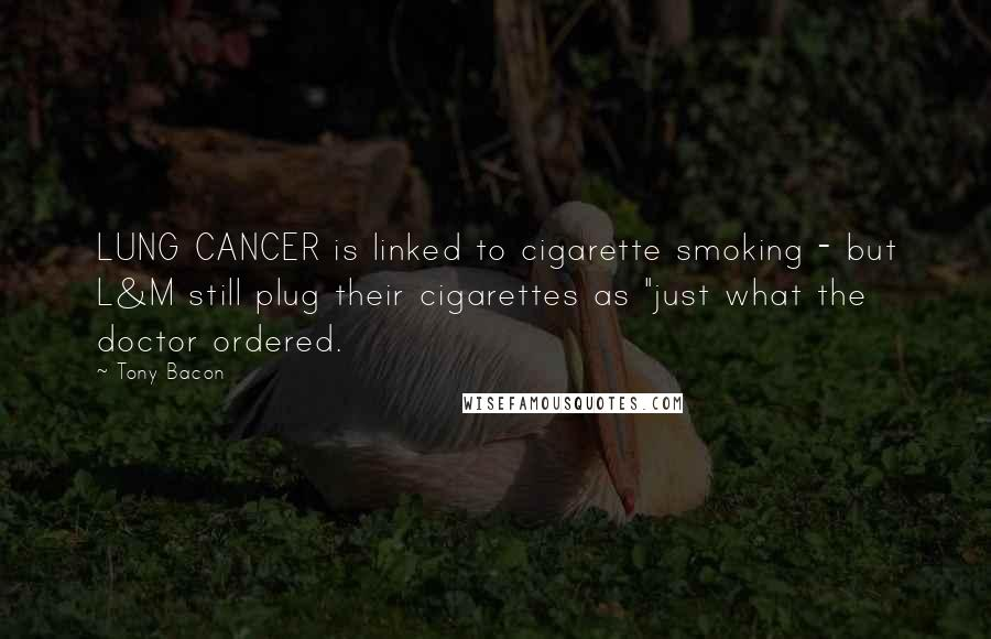 "Tony Bacon quotes: LUNG CANCER is linked to cigarette smoking - but L&M still plug their cigarettes as ""just what the doctor ordered."