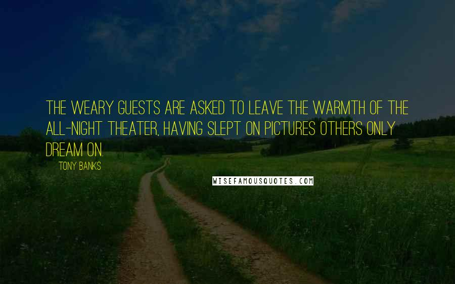 Tony Banks quotes: The weary guests are asked to leave the warmth of the all-night theater, having slept on pictures others only dream on.