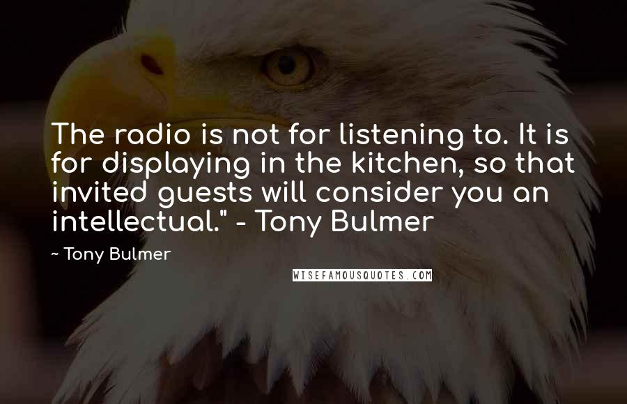"Tony Bulmer quotes: The radio is not for listening to. It is for displaying in the kitchen, so that invited guests will consider you an intellectual."" - Tony Bulmer"