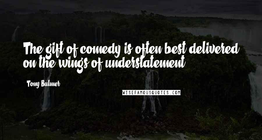 Tony Bulmer quotes: The gift of comedy is often best delivered on the wings of understatement.