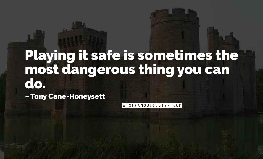 Tony Cane-Honeysett quotes: Playing it safe is sometimes the most dangerous thing you can do.