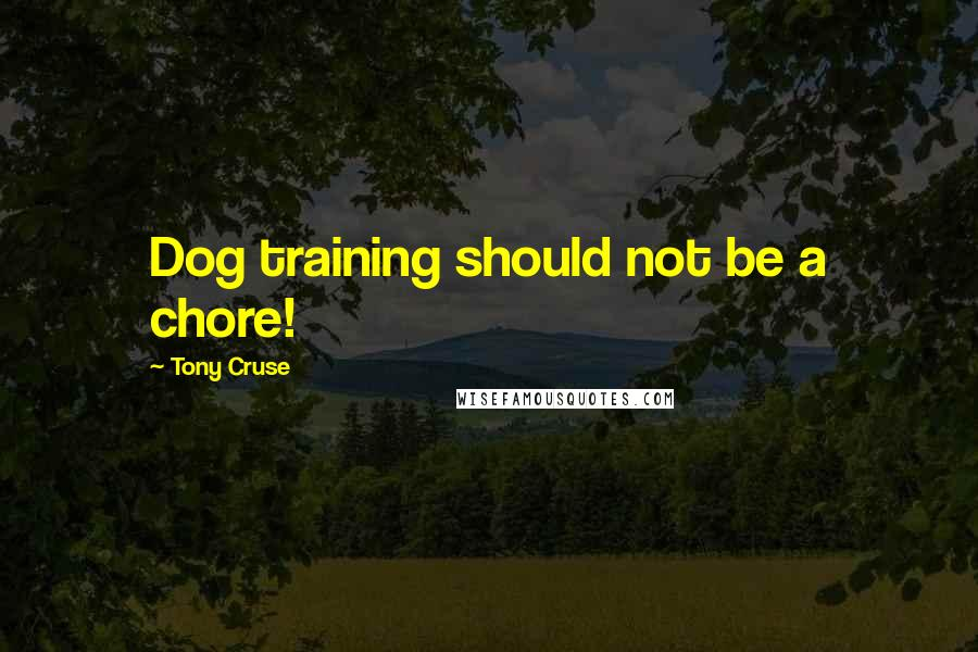 Tony Cruse quotes: Dog training should not be a chore!
