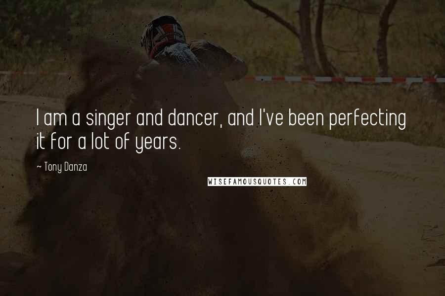 Tony Danza quotes: I am a singer and dancer, and I've been perfecting it for a lot of years.