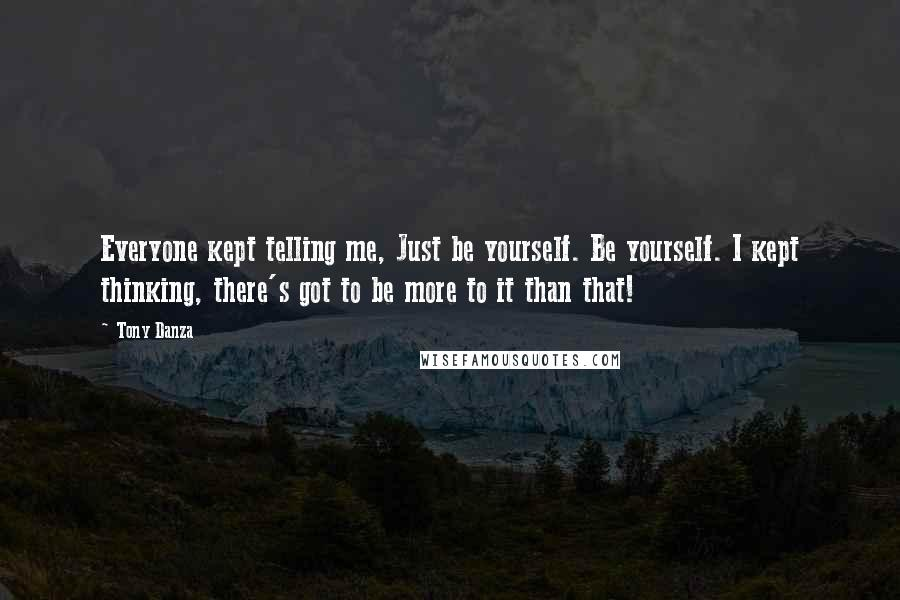 Tony Danza quotes: Everyone kept telling me, Just be yourself. Be yourself. I kept thinking, there's got to be more to it than that!