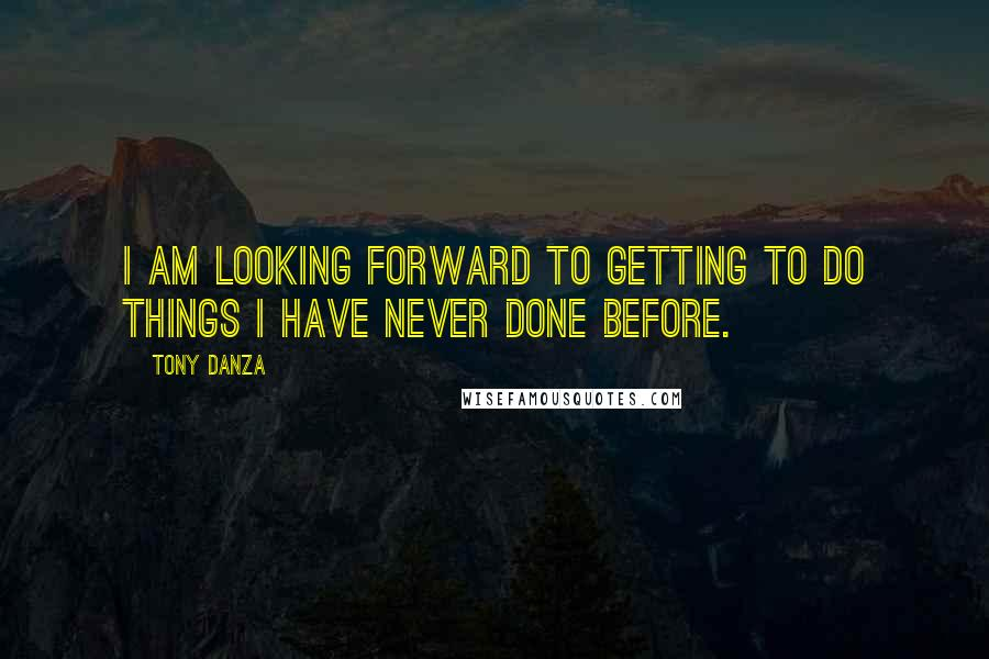 Tony Danza quotes: I am looking forward to getting to do things I have never done before.