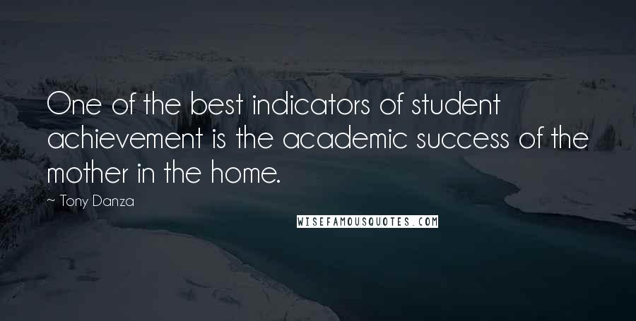 Tony Danza quotes: One of the best indicators of student achievement is the academic success of the mother in the home.