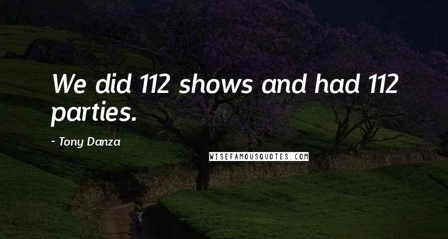 Tony Danza quotes: We did 112 shows and had 112 parties.