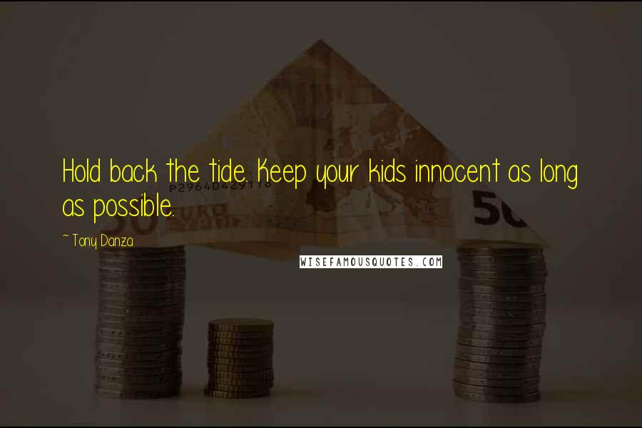 Tony Danza quotes: Hold back the tide. Keep your kids innocent as long as possible.